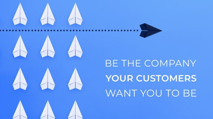 Be the Company Your Customers Want You To Be